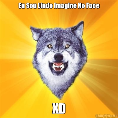 Eu Sou Lindo Imagine No Face XD
