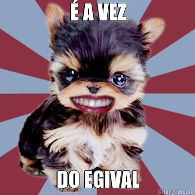 É A VEZ DO EGIVAL