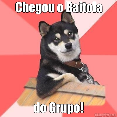 Chegou o Baitola do Grupo!