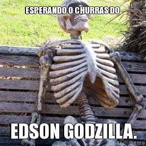 ESPERANDO O CHURRAS DO  EDSON GODZILLA.