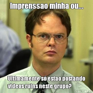 Imprenssao minha ou... Ultimamente só estao postando videos ruins neste grupo?