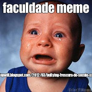 faculdade meme http://opwill.blogspot.com/2012/03/bullying-frescura-do-seculo-xxi.html