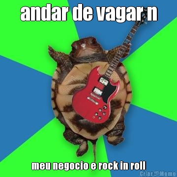 andar de vagar n meu negocio e rock in roll